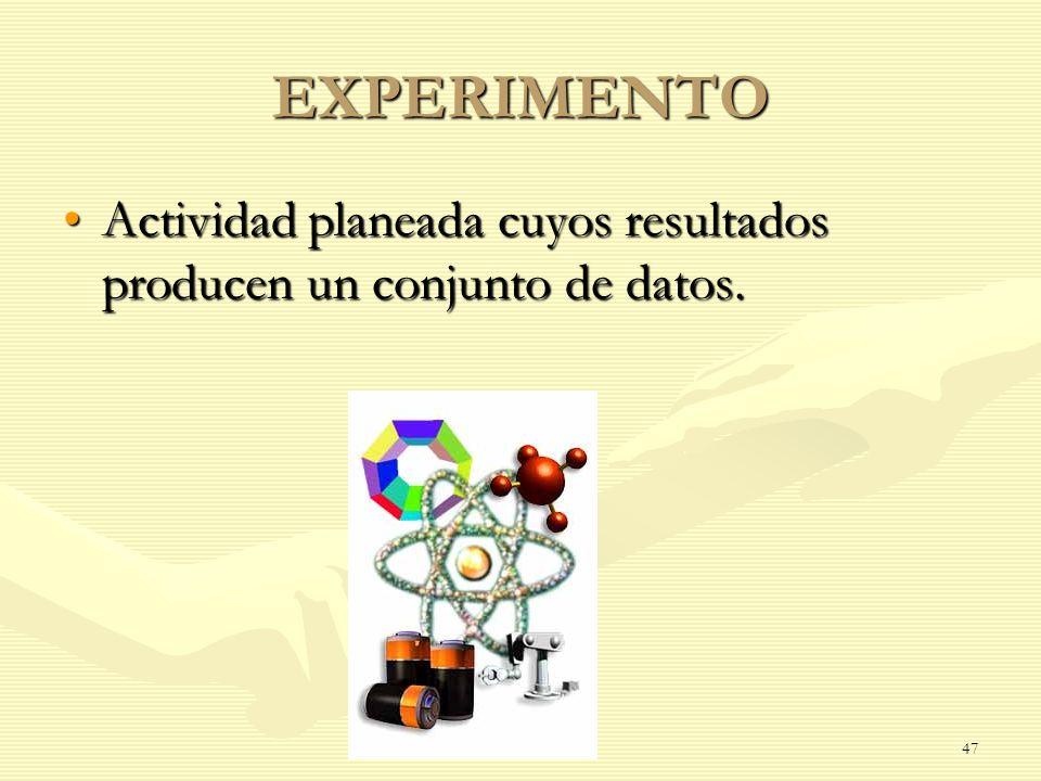 EXPERIMENTO Actividad planeada cuyos resultados producen un conjunto de datos.Actividad planeada cuyos resultados producen un conjunto de datos. 47
