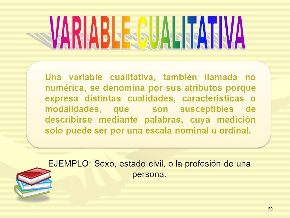 EJEMPLO: Sexo, estado civil, o la profesión de una persona. Una variable cualitativa, también llamada no numérica, se denomina por sus atributos porqu