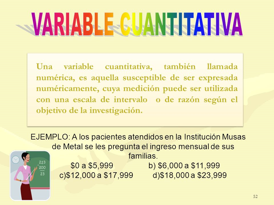 Una variable cuantitativa, también llamada numérica, es aquella susceptible de ser expresada numéricamente, cuya medición puede ser utilizada con una