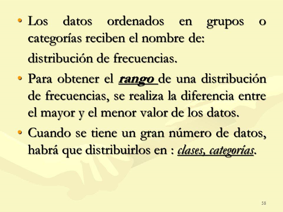 Los datos ordenados en grupos o categorías reciben el nombre de:Los datos ordenados en grupos o categorías reciben el nombre de: distribución de frecu