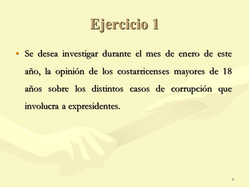 Ejercicio 1 Se desea investigar durante el mes de enero de este año, la opinión de los costarricenses mayores de 18 años sobre los distintos casos de
