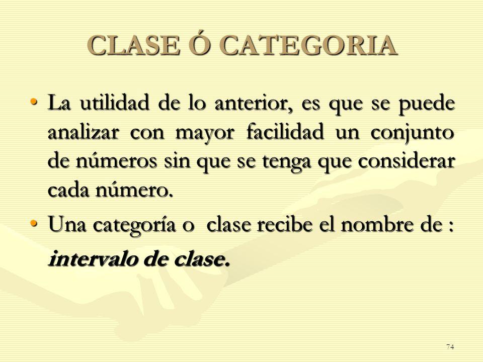 CLASE Ó CATEGORIA La utilidad de lo anterior, es que se puede analizar con mayor facilidad un conjunto de números sin que se tenga que considerar cada