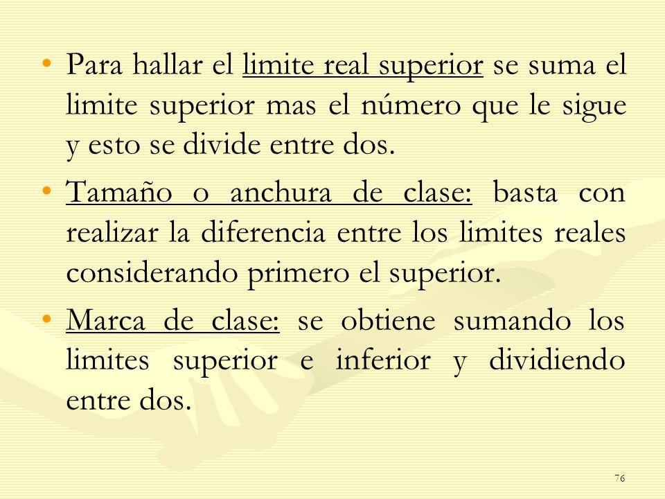 Para hallar el limite real superior se suma el limite superior mas el número que le sigue y esto se divide entre dos. Tamaño o anchura de clase: basta