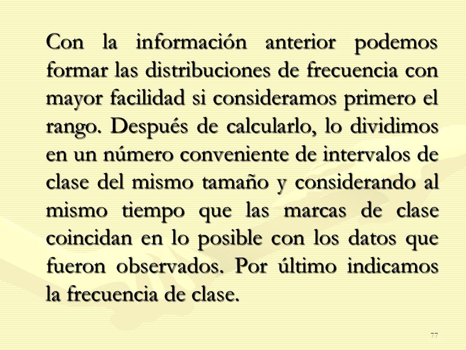 Con la información anterior podemos formar las distribuciones de frecuencia con mayor facilidad si consideramos primero el rango. Después de calcularl