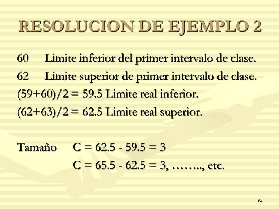 RESOLUCION DE EJEMPLO 2 60Limite inferior del primer intervalo de clase. 62Limite superior de primer intervalo de clase. (59+60)/2 = 59.5 Limite real