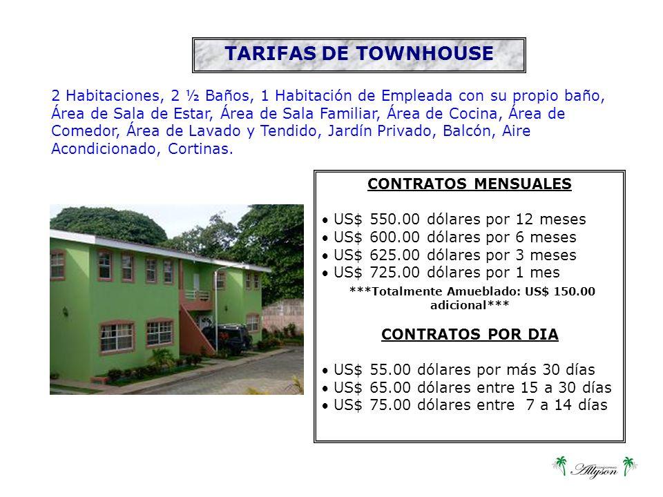 CONTRATOS MENSUALES US$ 550.00 dólares por 12 meses US$ 600.00 dólares por 6 meses US$ 625.00 dólares por 3 meses US$ 725.00 dólares por 1 mes ***Totalmente Amueblado: US$ 150.00 adicional*** CONTRATOS POR DIA US$ 55.00 dólares por más 30 días US$ 65.00 dólares entre 15 a 30 días US$ 75.00 dólares entre 7 a 14 días TARIFAS DE TOWNHOUSE 2 Habitaciones, 2 ½ Baños, 1 Habitación de Empleada con su propio baño, Área de Sala de Estar, Área de Sala Familiar, Área de Cocina, Área de Comedor, Área de Lavado y Tendido, Jardín Privado, Balcón, Aire Acondicionado, Cortinas.