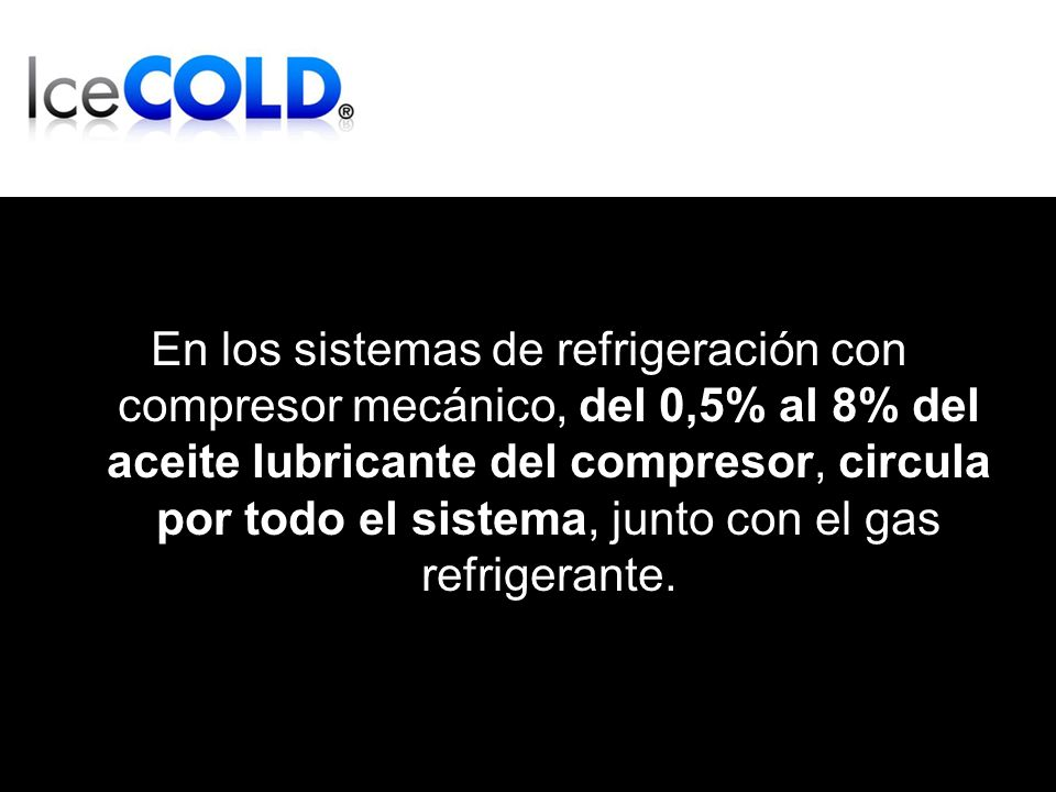 En los sistemas de refrigeración con compresor mecánico, del 0,5% al 8% del aceite lubricante del compresor, circula por todo el sistema, junto con el gas refrigerante.