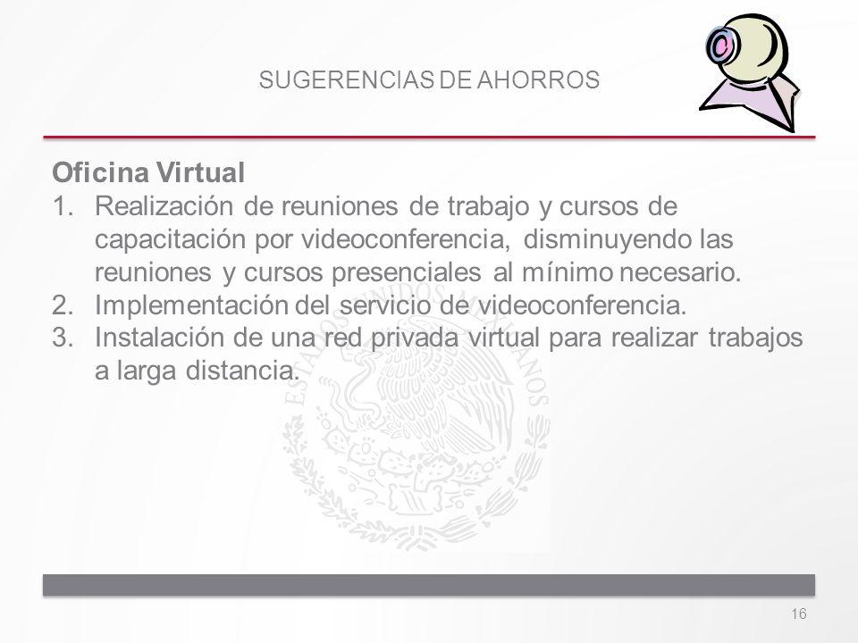SUGERENCIAS DE AHORROS Oficina Virtual 1.Realización de reuniones de trabajo y cursos de capacitación por videoconferencia, disminuyendo las reuniones