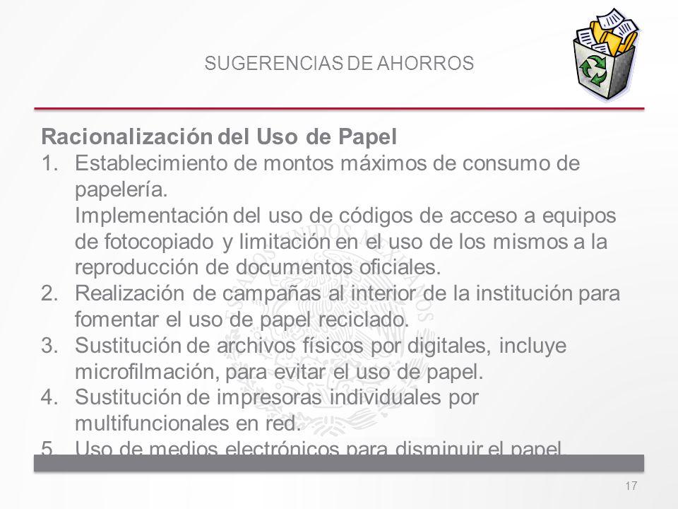 SUGERENCIAS DE AHORROS Racionalización del Uso de Papel 1.Establecimiento de montos máximos de consumo de papelería. Implementación del uso de códigos