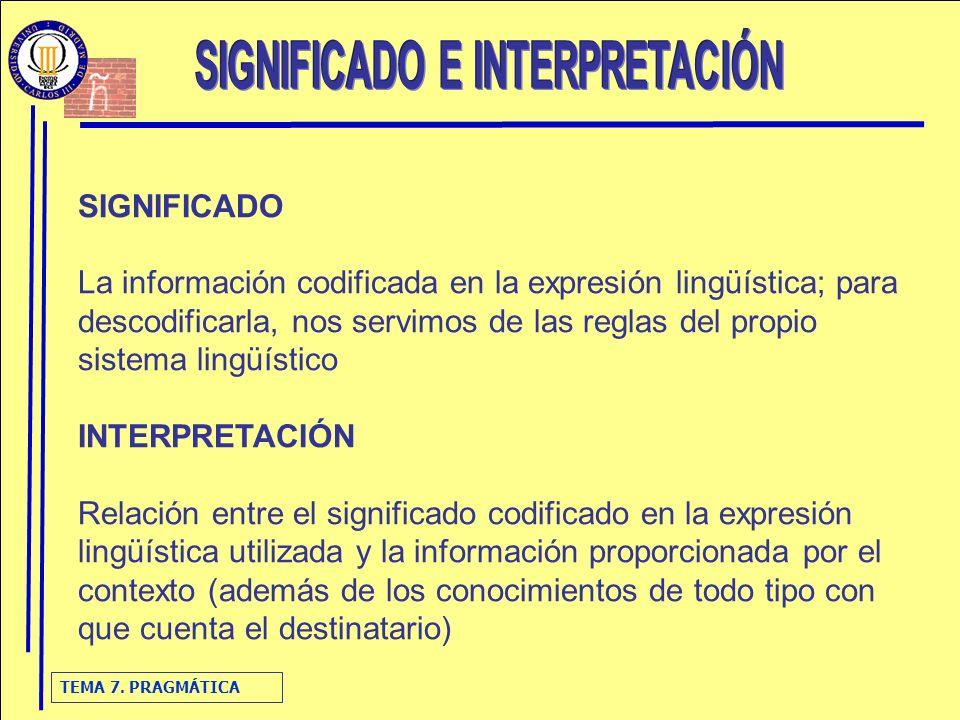 TEMA 7. PRAGMÁTICA SIGNIFICADO La información codificada en la expresión lingüística; para descodificarla, nos servimos de las reglas del propio siste