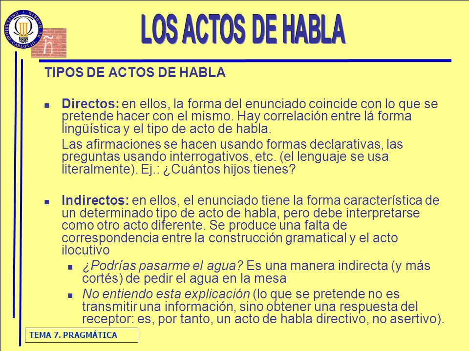TEMA 7. PRAGMÁTICA TIPOS DE ACTOS DE HABLA Directos: en ellos, la forma del enunciado coincide con lo que se pretende hacer con el mismo. Hay correlac