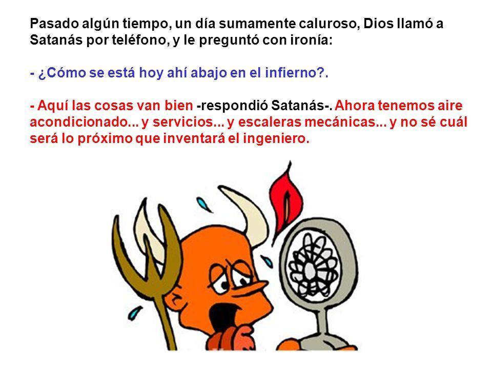 Pasado algún tiempo, un día sumamente caluroso, Dios llamó a Satanás por teléfono, y le preguntó con ironía: - ¿Cómo se está hoy ahí abajo en el infierno .