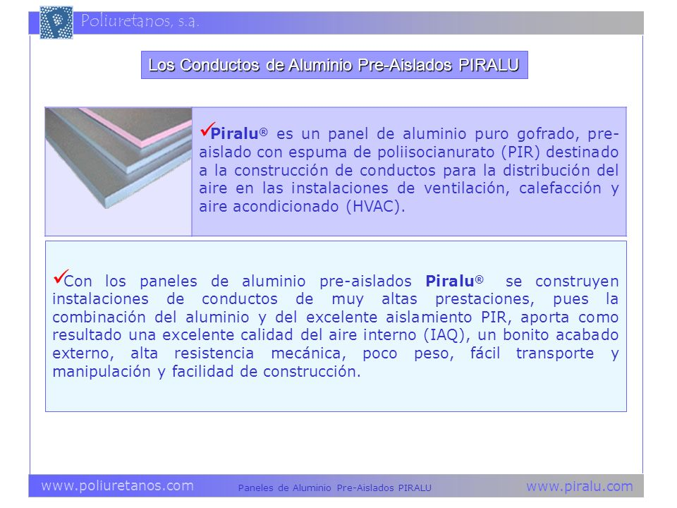 www.piralu.com Paneles de Aluminio Pre-Aislados PIRALU www.poliuretanos.com Poliuretanos, s.a. Piralu ® es un panel de aluminio puro gofrado, pre- ais