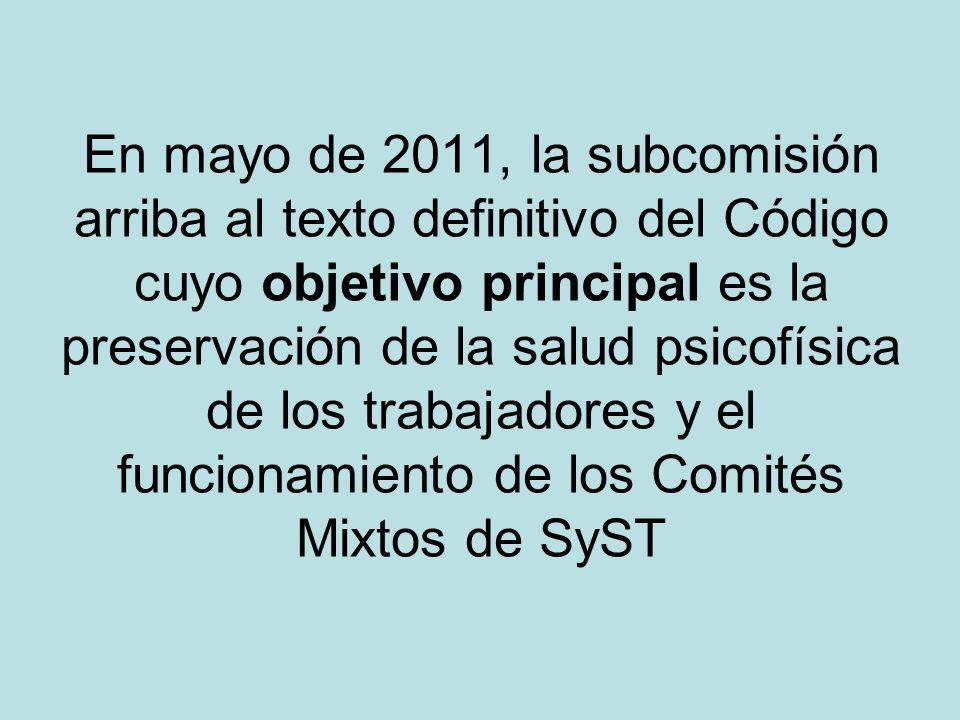 En mayo de 2011, la subcomisión arriba al texto definitivo del Código cuyo objetivo principal es la preservación de la salud psicofísica de los trabajadores y el funcionamiento de los Comités Mixtos de SyST