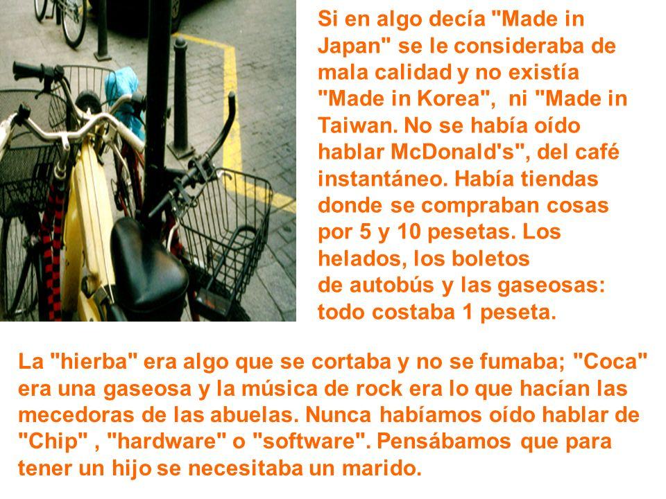 Si en algo decía Made in Japan se le consideraba de mala calidad y no existía Made in Korea , ni Made in Taiwan.