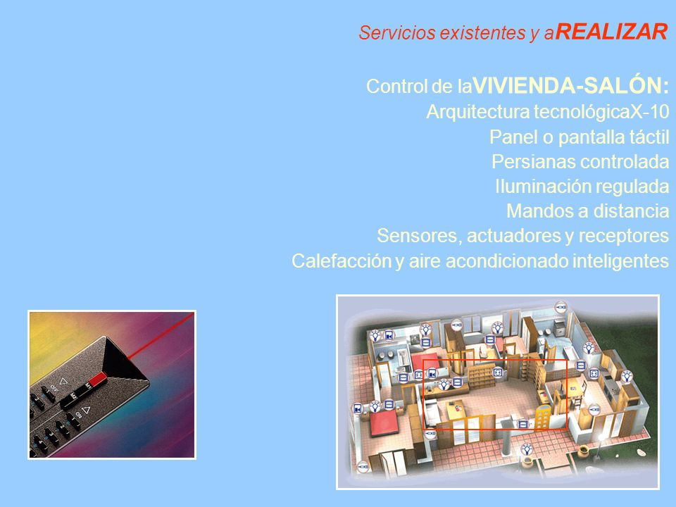 Servicios existentes y a REALIZAR Control de la VIVIENDA-SALÓN: Arquitectura tecnológicaX-10 Panel o pantalla táctil Persianas controlada Iluminación regulada Mandos a distancia Sensores, actuadores y receptores Calefacción y aire acondicionado inteligentes