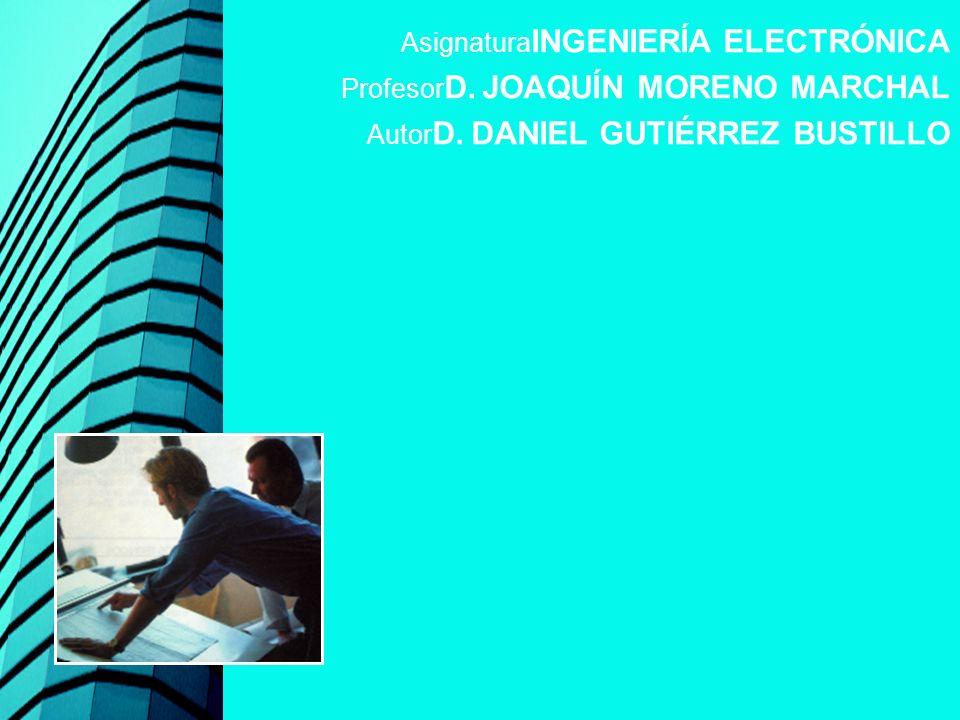 Asignatura INGENIERÍA ELECTRÓNICA Profesor D. JOAQUÍN MORENO MARCHAL Autor D. DANIEL GUTIÉRREZ BUSTILLO