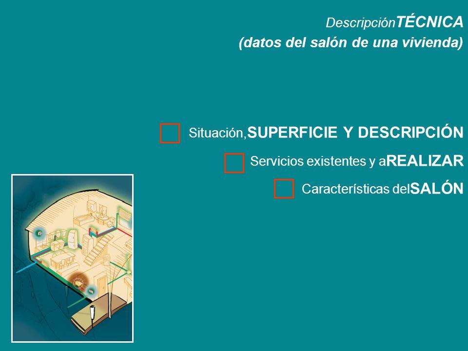 Descripción TÉCNICA (datos del salón de una vivienda) Situación, SUPERFICIE Y DESCRIPCIÓN Servicios existentes y a REALIZAR Características del SALÓN