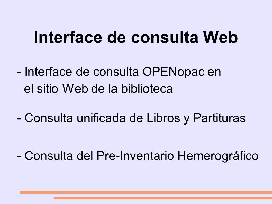 Interface de consulta Web - - Interface de consulta OPENopac en - el sitio Web de la biblioteca - - Consulta unificada de Libros y Partituras - - Consulta del Pre-Inventario Hemerográfico