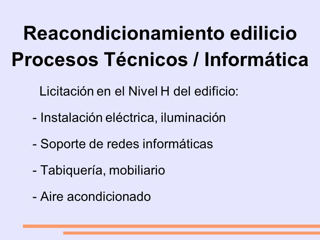 Reacondicionamiento edilicio Procesos Técnicos / Informática Licitación en el Nivel H del edificio: - - Instalación eléctrica, iluminación - - Soporte de redes informáticas - - Tabiquería, mobiliario - - Aire acondicionado