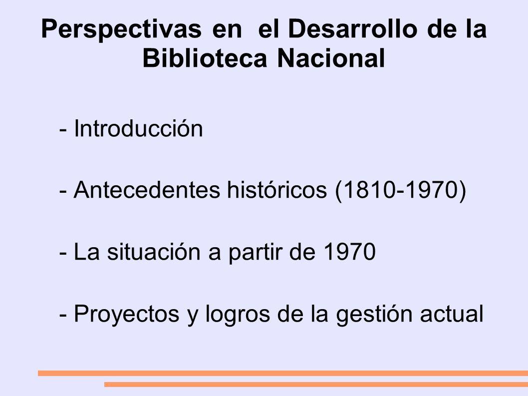 Perspectivas en el Desarrollo de la Biblioteca Nacional - Introducción - Antecedentes históricos (1810-1970) - La situación a partir de 1970 - Proyectos y logros de la gestión actual