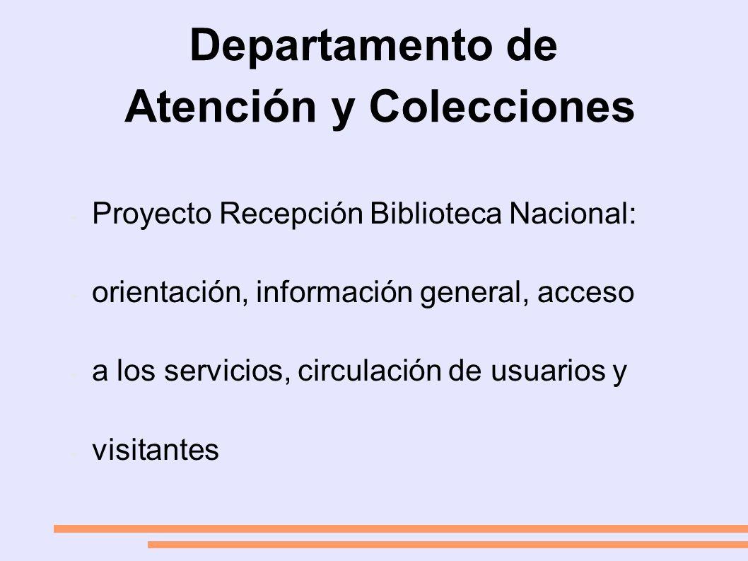 Departamento de Atención y Colecciones - Proyecto Recepción Biblioteca Nacional: - orientación, información general, acceso - a los servicios, circulación de usuarios y - visitantes