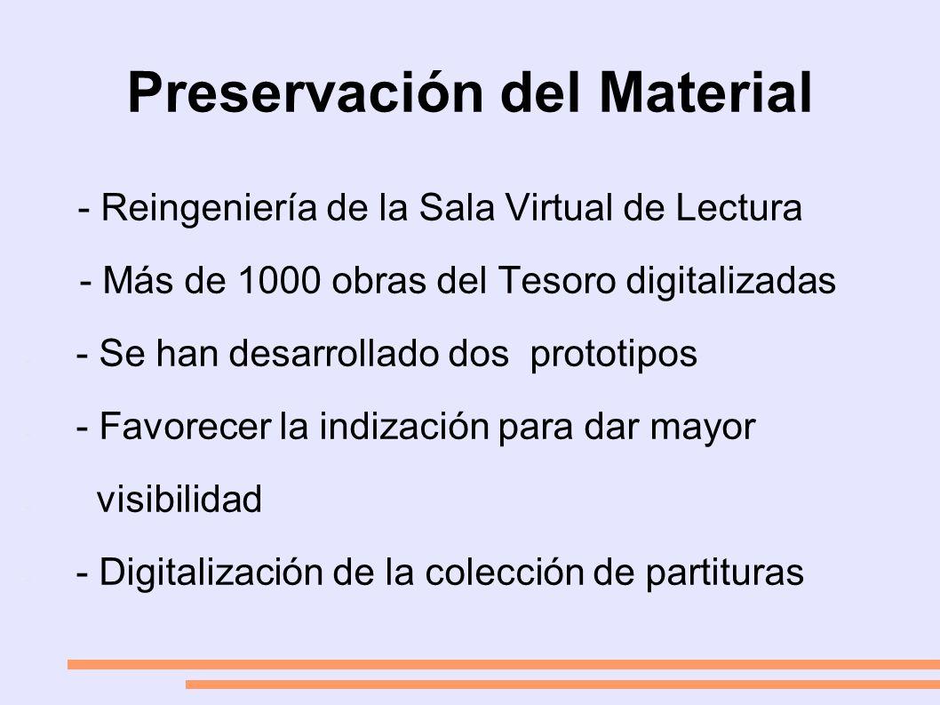 Preservación del Material - Reingeniería de la Sala Virtual de Lectura - Más de 1000 obras del Tesoro digitalizadas - - Se han desarrollado dos prototipos - - Favorecer la indización para dar mayor - visibilidad - - Digitalización de la colección de partituras