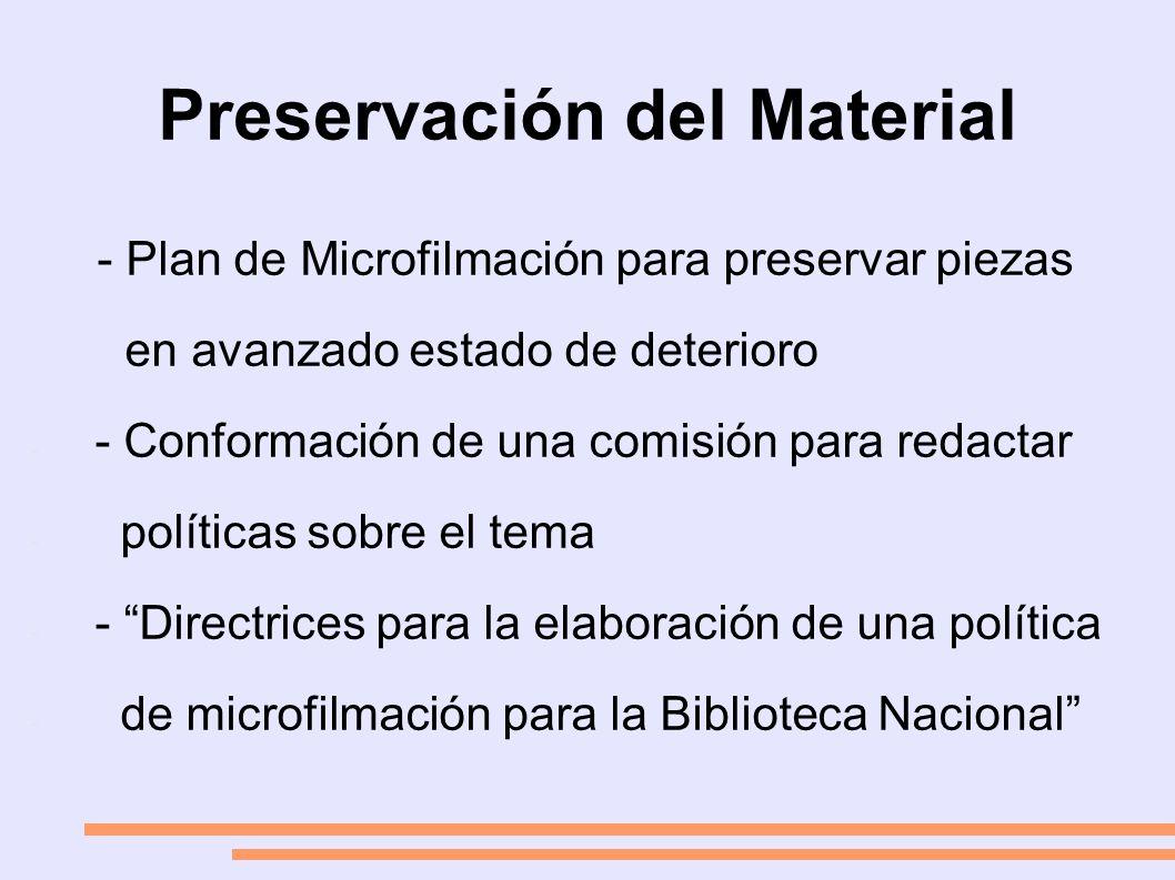 Preservación del Material - Plan de Microfilmación para preservar piezas en avanzado estado de deterioro - - Conformación de una comisión para redactar - políticas sobre el tema - - Directrices para la elaboración de una política - de microfilmación para la Biblioteca Nacional