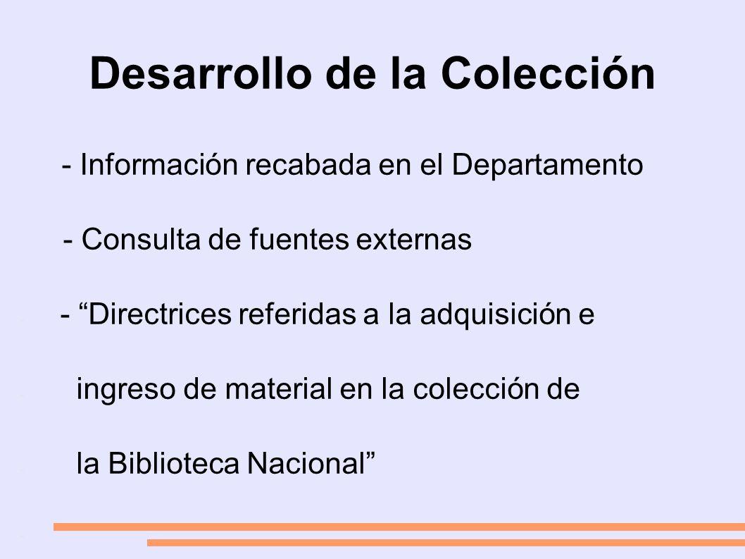 Desarrollo de la Colección - Información recabada en el Departamento - Consulta de fuentes externas - - Directrices referidas a la adquisición e - ingreso de material en la colección de - la Biblioteca Nacional -