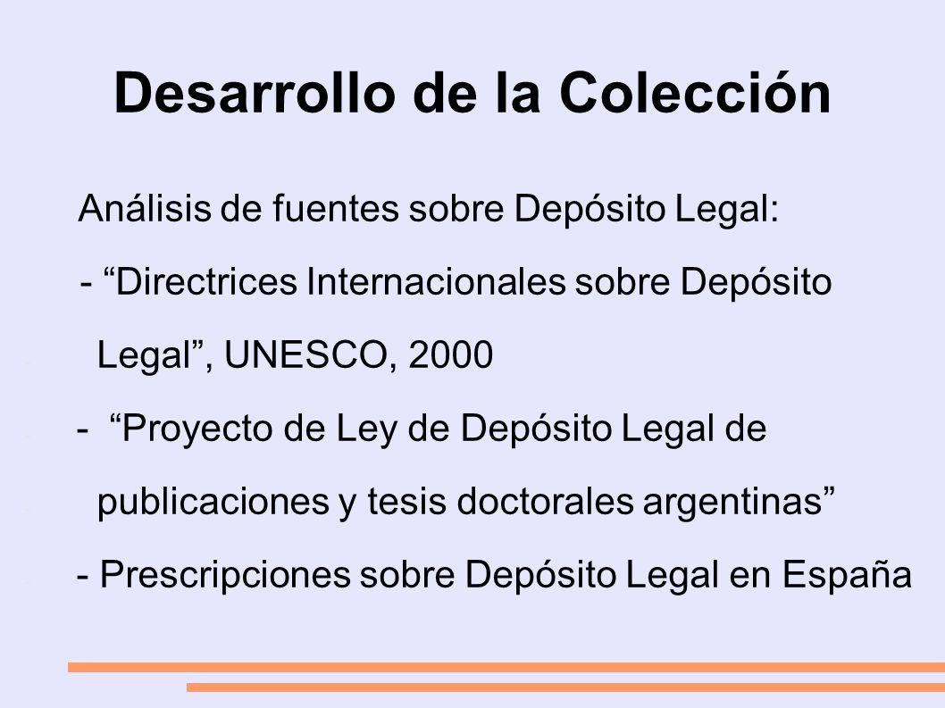 Desarrollo de la Colección Análisis de fuentes sobre Depósito Legal: - Directrices Internacionales sobre Depósito - Legal, UNESCO, 2000 - - Proyecto de Ley de Depósito Legal de - publicaciones y tesis doctorales argentinas - - Prescripciones sobre Depósito Legal en España