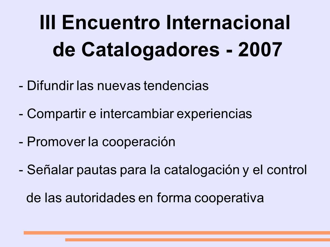 III Encuentro Internacional de Catalogadores - 2007 - Difundir las nuevas tendencias - Compartir e intercambiar experiencias - Promover la cooperación - Señalar pautas para la catalogación y el control de las autoridades en forma cooperativa