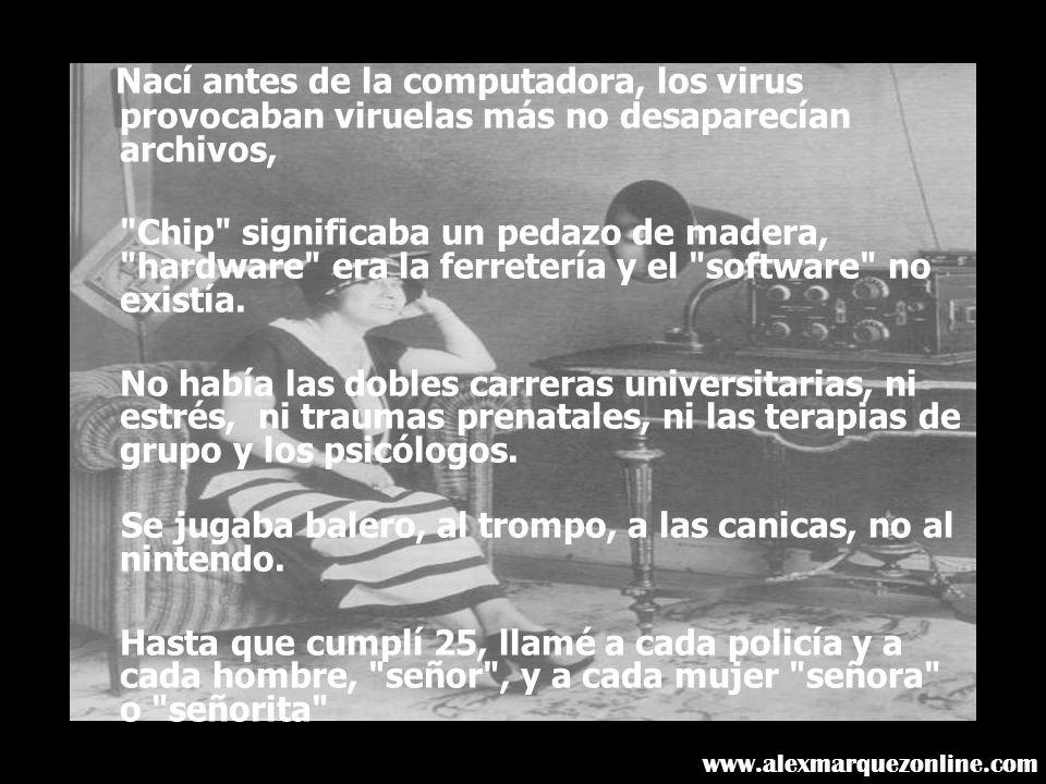 Nací antes de la computadora, los virus provocaban viruelas más no desaparecían archivos, Chip significaba un pedazo de madera, hardware era la ferretería y el software no existía.