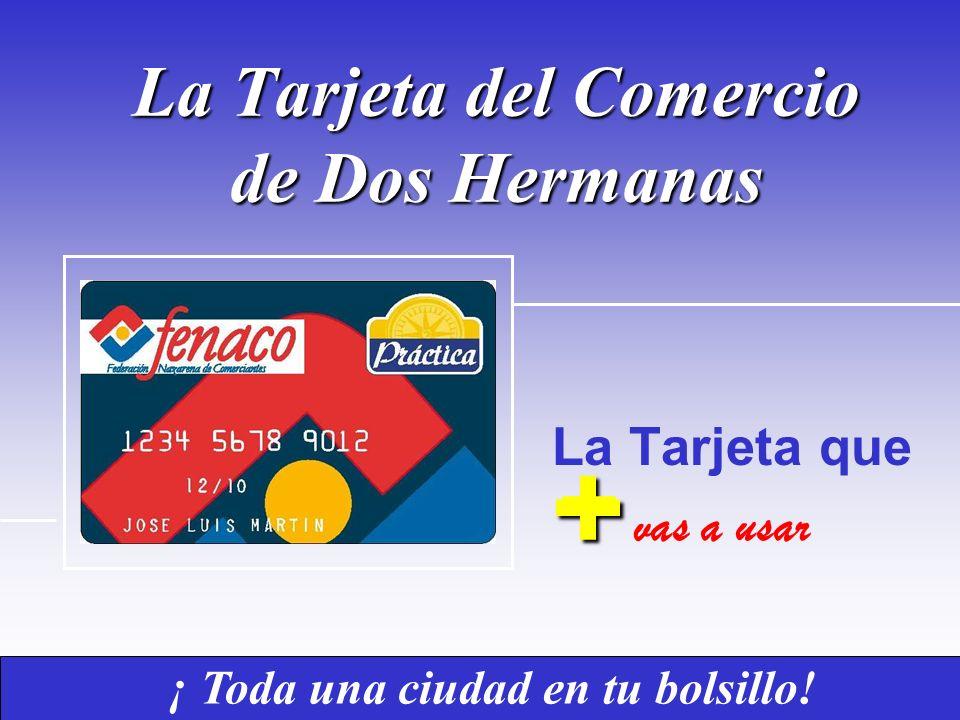 La Tarjeta del Comercio de Dos Hermanas La Tarjeta que ¡ Toda una ciudad en tu bolsillo! + + vas a usar