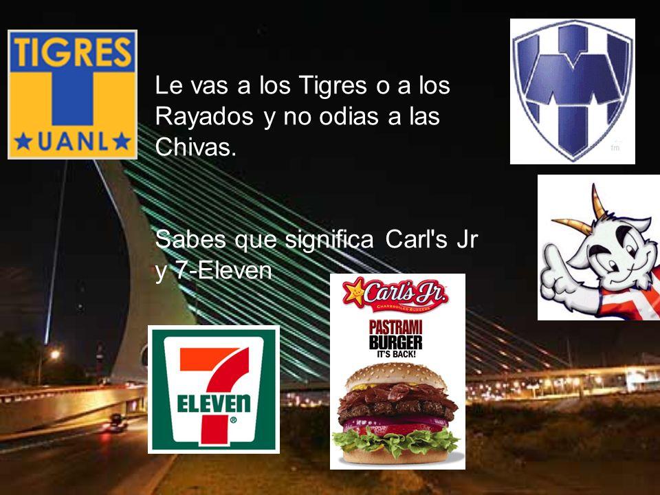 Le vas a los Tigres o a los Rayados y no odias a las Chivas. Sabes que significa Carl's Jr y 7-Eleven