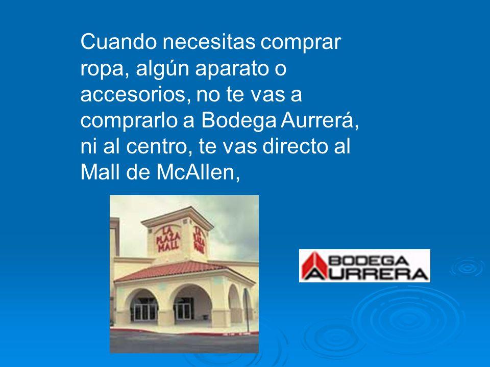 Cuando necesitas comprar ropa, algún aparato o accesorios, no te vas a comprarlo a Bodega Aurrerá, ni al centro, te vas directo al Mall de McAllen,