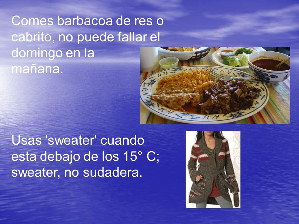 Comes barbacoa de res o cabrito, no puede fallar el domingo en la mañana. Usas 'sweater' cuando esta debajo de los 15° C; sweater, no sudadera.