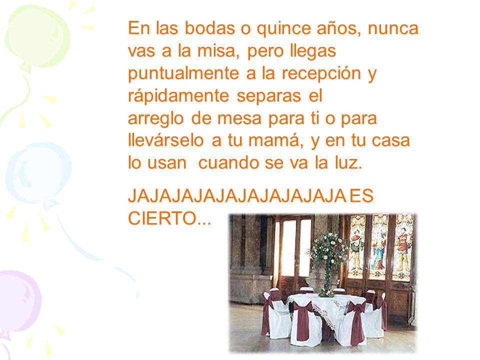 En las bodas o quince años, nunca vas a la misa, pero llegas puntualmente a la recepción y rápidamente separas el arreglo de mesa para ti o para llevá
