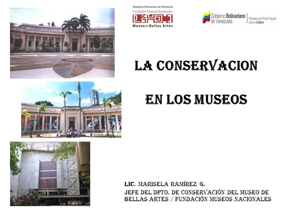 LA CONSERVACION EN LOS MUSEOS LIC. MARISELA RAMÍREZ G. Jefe del Dpto. de Conservación del Museo de Bellas Artes / Fundación Museos Nacionales