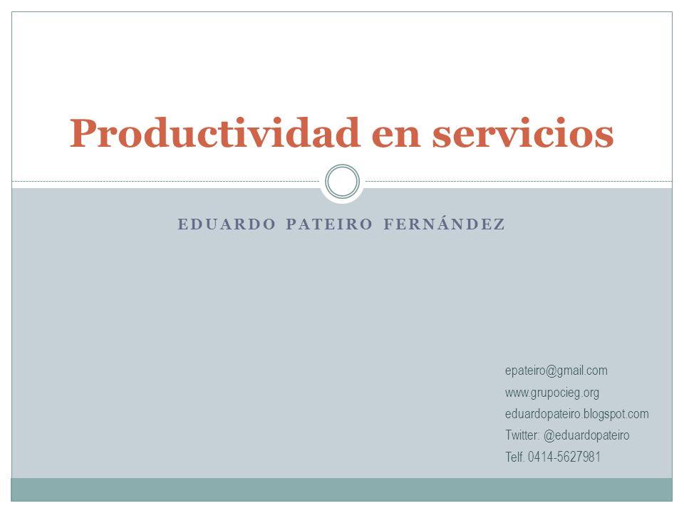 EDUARDO PATEIRO FERNÁNDEZ Productividad en servicios epateiro@gmail.com www.grupocieg.org eduardopateiro.blogspot.com Twitter: @eduardopateiro Telf.