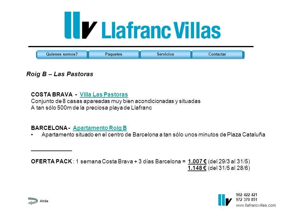 Roig B – Las Pastoras 902 422 421 972 370 851 Quienes somos?PaquetesServiciosContactar www.llafrancvilles.com COSTA BRAVA - Villa Las PastorasVilla Las Pastoras Conjunto de 8 casas apareadas muy bien acondicionadas y situadas A tan sólo 500m de la preciosa playa de Llafranc BARCELONA - Apartamento Roig BApartamento Roig B Apartamento situado en el centro de Barcelona a tan sólo unos minutos de Plaza Cataluña _____________ OFERTA PACK : 1 semana Costa Brava + 3 días Barcelona = 1.007 (del 29/3 al 31/5) 1.148 (del 31/5 al 28/6) Atrás