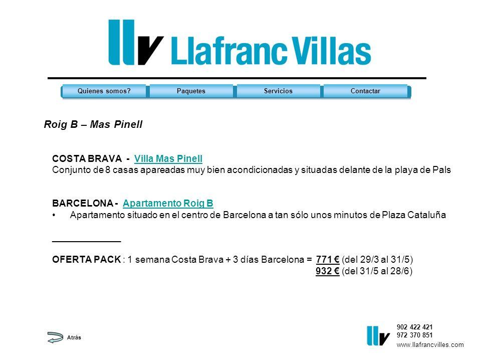 Roig B – Mas Pinell 902 422 421 972 370 851 Quienes somos?PaquetesServiciosContactar www.llafrancvilles.com COSTA BRAVA - Villa Mas PinellVilla Mas Pinell Conjunto de 8 casas apareadas muy bien acondicionadas y situadas delante de la playa de Pals BARCELONA - Apartamento Roig BApartamento Roig B Apartamento situado en el centro de Barcelona a tan sólo unos minutos de Plaza Cataluña _____________ OFERTA PACK : 1 semana Costa Brava + 3 días Barcelona = 771 (del 29/3 al 31/5) 932 (del 31/5 al 28/6) Atrás