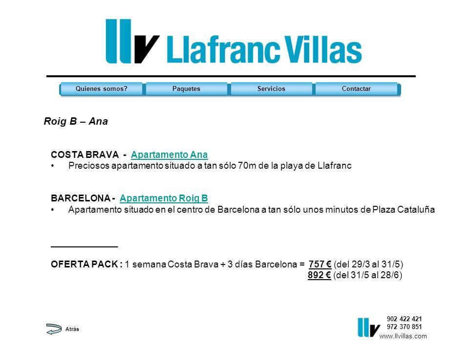 Roig B – Ana 902 422 421 972 370 851 Quienes somos?PaquetesServiciosContactar www.llvillas.com COSTA BRAVA - Apartamento AnaApartamento Ana Preciosos apartamento situado a tan sólo 70m de la playa de Llafranc BARCELONA - Apartamento Roig BApartamento Roig B Apartamento situado en el centro de Barcelona a tan sólo unos minutos de Plaza Cataluña _____________ OFERTA PACK : 1 semana Costa Brava + 3 días Barcelona = 757 (del 29/3 al 31/5) 892 (del 31/5 al 28/6) Atrás
