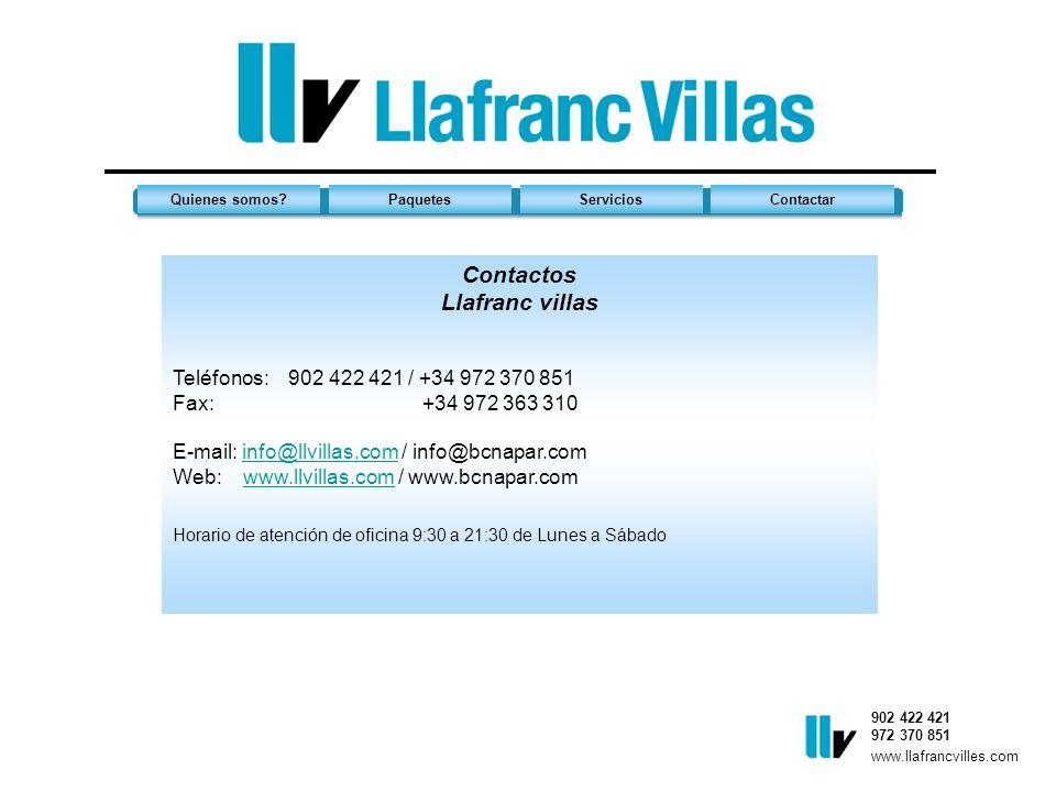 Quienes somos?PaquetesServiciosContactar 902 422 421 972 370 851 www.llafrancvilles.com Contactos Llafranc villas Teléfonos: 902 422 421 / +34 972 370 851 Fax: +34 972 363 310 E-mail: info@llvillas.com / info@bcnapar.com Web: www.llvillas.com / www.bcnapar.cominfo@llvillas.comwww.llvillas.com Horario de atención de oficina 9:30 a 21:30 de Lunes a Sábado