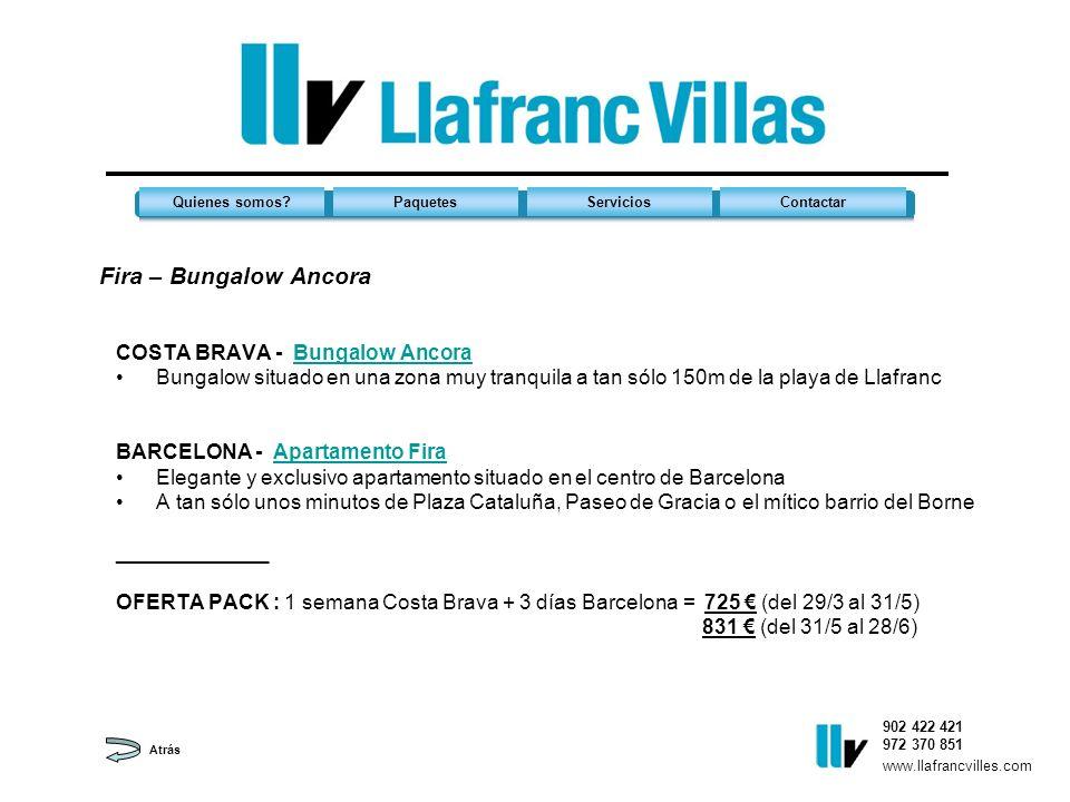Fira – Bungalow Ancora 902 422 421 972 370 851 Quienes somos?PaquetesServiciosContactar www.llafrancvilles.com COSTA BRAVA - Bungalow AncoraBungalow Ancora Bungalow situado en una zona muy tranquila a tan sólo 150m de la playa de Llafranc BARCELONA - Apartamento FiraApartamento Fira Elegante y exclusivo apartamento situado en el centro de Barcelona A tan sólo unos minutos de Plaza Cataluña, Paseo de Gracia o el mítico barrio del Borne _____________ OFERTA PACK : 1 semana Costa Brava + 3 días Barcelona = 725 (del 29/3 al 31/5) 831 (del 31/5 al 28/6) Atrás