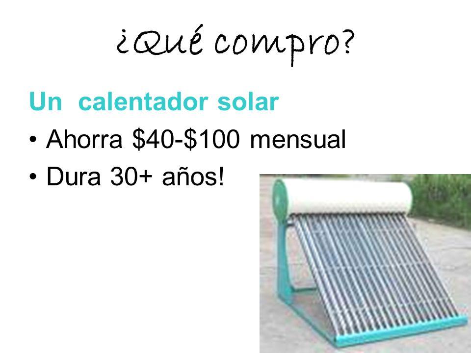 ¿Qué compro? Un calentador solar Ahorra $40-$100 mensual Dura 30+ años!