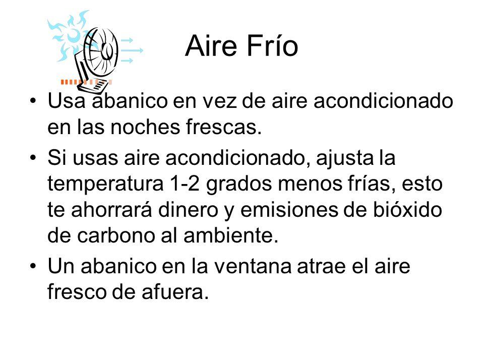 Aire Frío Usa abanico en vez de aire acondicionado en las noches frescas. Si usas aire acondicionado, ajusta la temperatura 1-2 grados menos frías, es