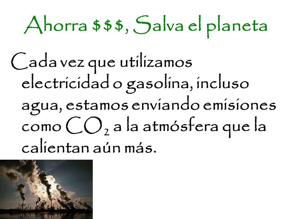 Ahorra $$$, Salva el planeta Cada vez que utilizamos electricidad o gasolina, incluso agua, estamos enviando emisiones como CO 2 a la atmósfera que la