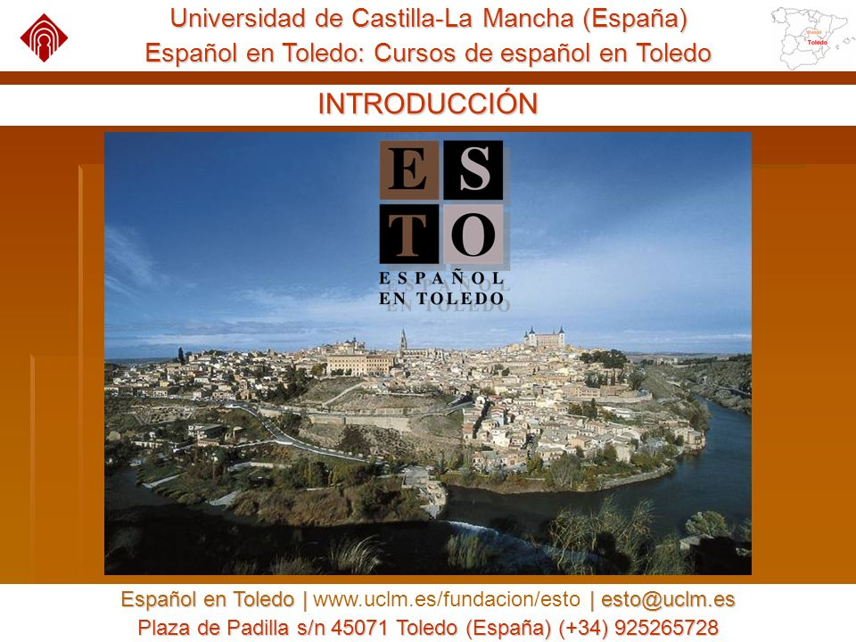 Universidad de Castilla-La Mancha (España) Español en Toledo: Cursos de español en Toledo Español en Toledo | | esto@uclm.es Español en Toledo | www.uclm.es/fundacion/esto | esto@uclm.es Plaza de Padilla s/n 45071 Toledo (España) (+34) 925265728 NUESTRO CURSO DE VERANO Las fiestas de bienvenida y despedida tienen lugar en un antiguo monasterio renacentista que también fue utilizado como albergue de beneficencia.