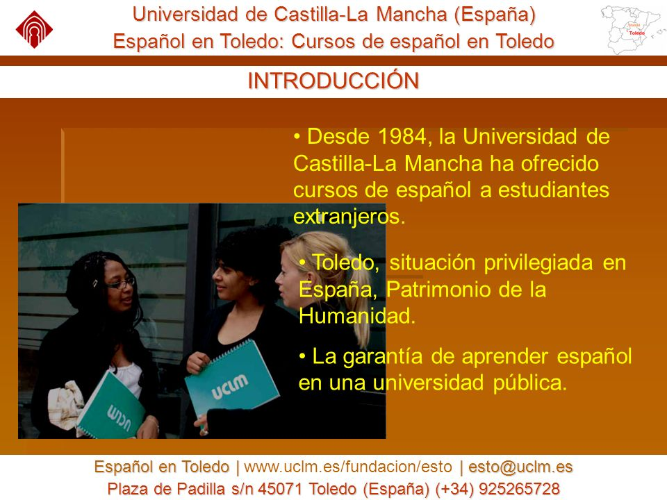 Universidad de Castilla-La Mancha (España) Español en Toledo: Cursos de español en Toledo Español en Toledo | | esto@uclm.es Español en Toledo | www.uclm.es/fundacion/esto | esto@uclm.es Plaza de Padilla s/n 45071 Toledo (España) (+34) 925265728 LA CIUDAD DE TOLEDO A 30 minutos de Madrid.