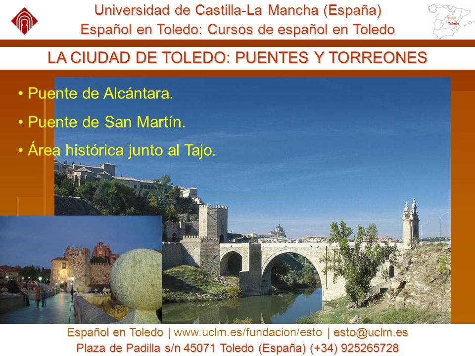 Universidad de Castilla-La Mancha (España) Español en Toledo: Cursos de español en Toledo Español en Toledo | | esto@uclm.es Español en Toledo | www.uclm.es/fundacion/esto | esto@uclm.es Plaza de Padilla s/n 45071 Toledo (España) (+34) 925265728 OPORTUNIDADES PARA AGENTES EDUCATIVOS Los agentes educativos pueden encontrar un socio atractivo para traer a grupos de estudiantes.